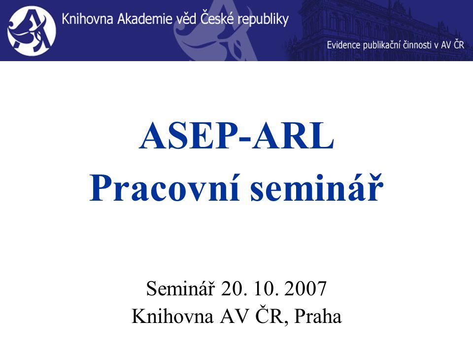 ASEP-ARL Pracovní seminář Seminář 20. 10. 2007 Knihovna AV ČR, Praha