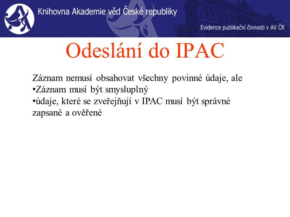 Odeslání do IPAC Záznam nemusí obsahovat všechny povinné údaje, ale Záznam musí být smysluplný údaje, které se zveřejňují v IPAC musí být správné zapsané a ověřené