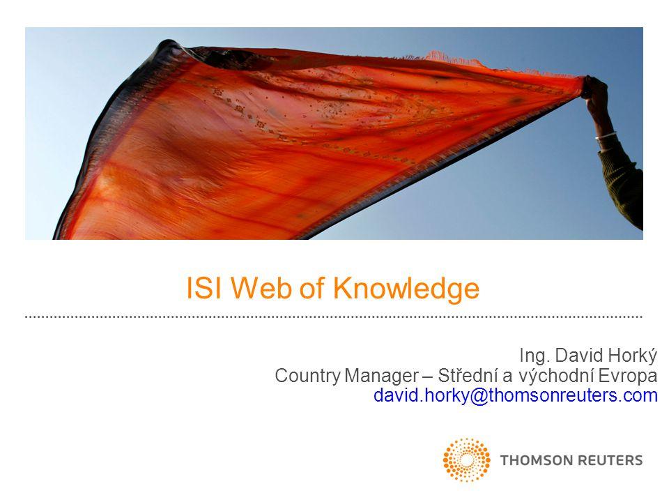 ISI Web of Knowledge Ing. David Horký Country Manager – Střední a východní Evropa david.horky@thomsonreuters.com