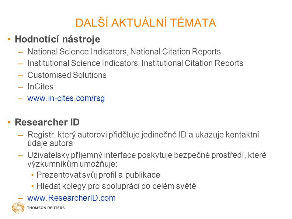 DALŠÍ AKTUÁLNÍ TÉMATA Hodnotící nástroje –National Science Indicators, National Citation Reports –Institutional Science Indicators, Institutional Citation Reports –Customised Solutions –InCites –www.in-cites.com/rsg Researcher ID –Registr, který autorovi přiděluje jedinečné ID a ukazuje kontaktní údaje autora –Uživatelsky příjemný interface poskytuje bezpečné prostředí, které výzkumníkům umožňuje: Prezentovat svůj profil a publikace Hledat kolegy pro spolupráci po celém světě –www.ResearcherID.com