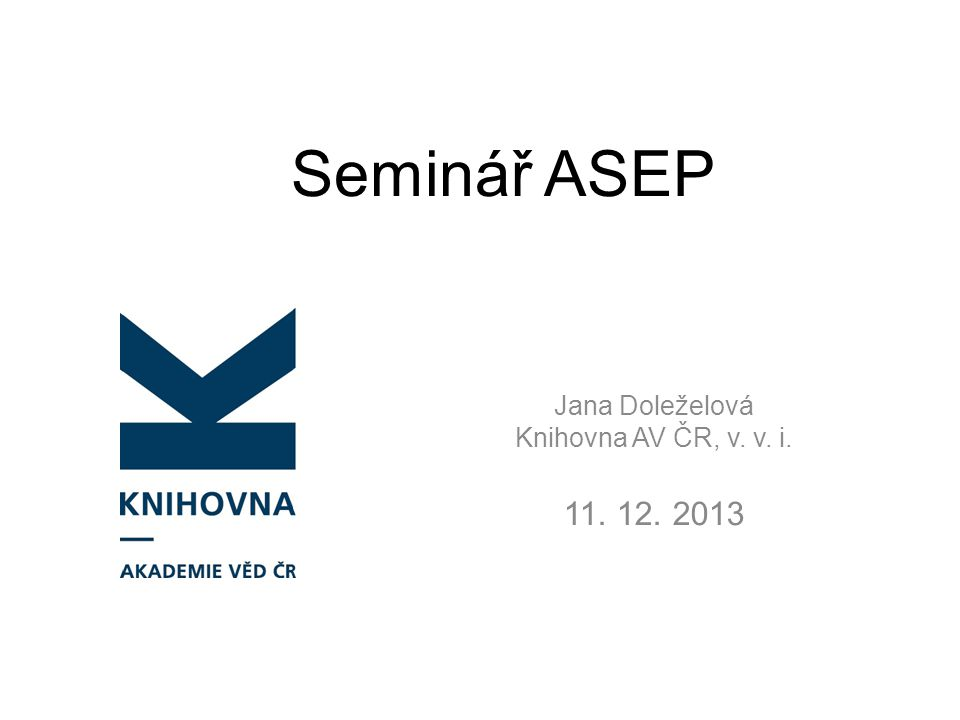 Seminář ASEP Jana Doleželová Knihovna AV ČR, v. v. i. 11. 12. 2013