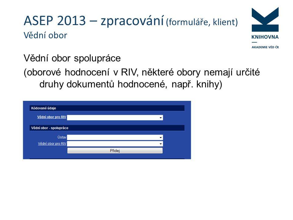 ASEP 2013 – zpracování (formuláře, klient) Vědní obor Vědní obor spolupráce (oborové hodnocení v RIV, některé obory nemají určité druhy dokumentů hodnocené, např.
