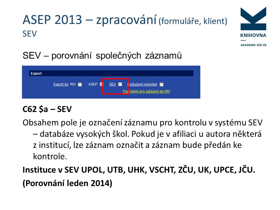 ASEP 2013 – zpracování (formuláře, klient) SEV SEV – porovnání společných záznamů C62 $a – SEV Obsahem pole je označení záznamu pro kontrolu v systému SEV – databáze vysokých škol.