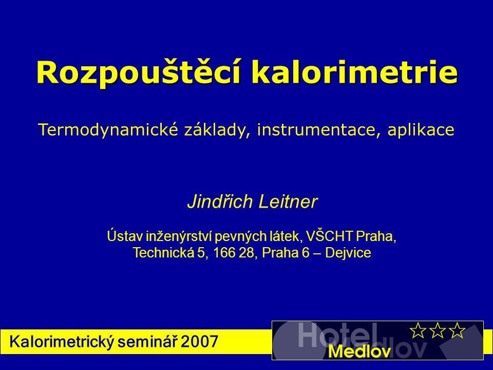 Kalorimetrický seminář 2007 Rozpouštěcí kalorimetrie Termodynamické základy, instrumentace, aplikace Jindřich Leitner Ústav inženýrství pevných látek,