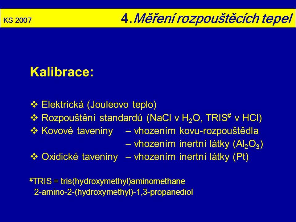 KS 2007 4.Měření rozpouštěcích tepel Kalibrace:  Elektrická (Jouleovo teplo)  Rozpouštění standardů (NaCl v H 2 O, TRIS # v HCl)  Kovové taveniny–