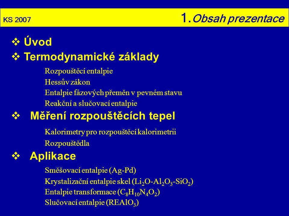 KS 2007 2.Úvod  Často užívaná kalorimetrická metoda SciFinder: 8136 odkazů 1886(1)-2007(145)  Možnost stanovení různých tepelných efektů Směšovací entalpie (l ) i (s) roztoků Entalpie transformace v pevném stavu (včetně krystalizačních tepel skel) Reakční a slučovací entalpie (včetně hydratačních tepel)  Rozmanité aplikační oblasti Biochemie a farmakochemie Metalurgie a materiálové inženýrství Geochemie …