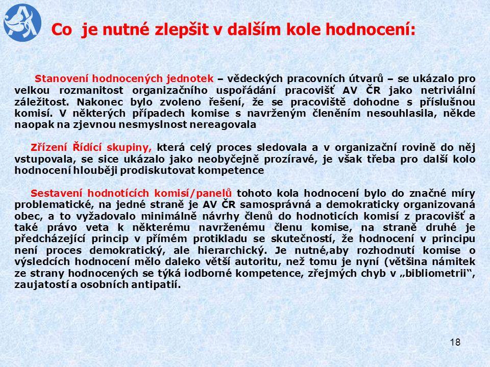 18 Co je nutné zlepšit v dalším kole hodnocení: Stanovení hodnocených jednotek – vědeckých pracovních útvarů – se ukázalo pro velkou rozmanitost organizačního uspořádání pracovišť AV ČR jako netriviální záležitost.