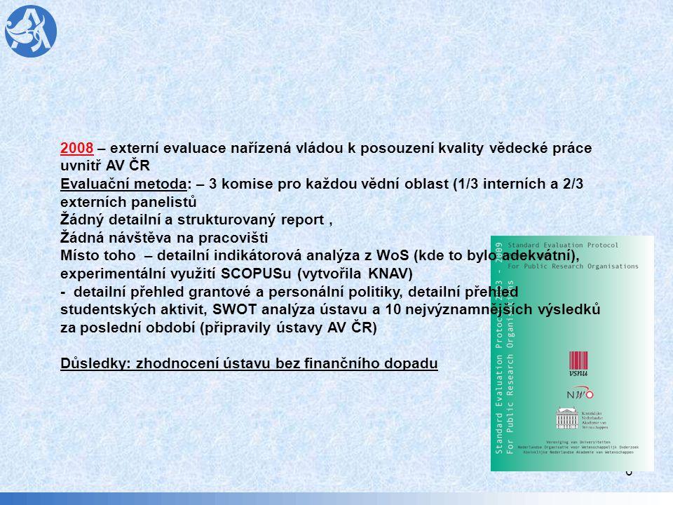 6 2008 – externí evaluace nařízená vládou k posouzení kvality vědecké práce uvnitř AV ČR Evaluační metoda: – 3 komise pro každou vědní oblast (1/3 interních a 2/3 externích panelistů Žádný detailní a strukturovaný report, Žádná návštěva na pracovišti Místo toho – detailní indikátorová analýza z WoS (kde to bylo adekvátní), experimentální využití SCOPUSu (vytvořila KNAV) - detailní přehled grantové a personální politiky, detailní přehled studentských aktivit, SWOT analýza ústavu a 10 nejvýznamnějších výsledků za poslední období (připravily ústavy AV ČR) Důsledky: zhodnocení ústavu bez finančního dopadu