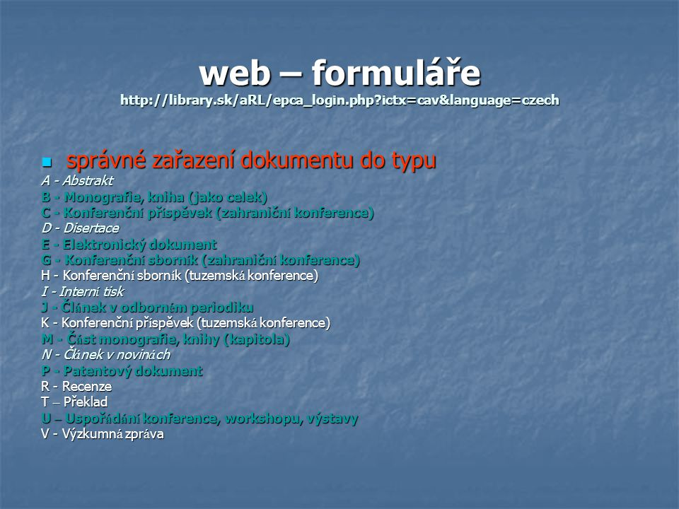 web – formuláře http://library.sk/aRL/epca_login.php ictx=cav&language=czech správné zařazení dokumentu do typu správné zařazení dokumentu do typu A - Abstrakt B - Monografie, kniha (jako celek) C - Konferenčn í př í spěvek (zahraničn í konference) D - Disertace E - Elektronický dokument G - Konferenčn í sborn í k (zahraničn í konference) H - Konferenčn í sborn í k (tuzemsk á konference) I - Intern í tisk J - Čl á nek v odborn é m periodiku K - Konferenčn í př í spěvek (tuzemsk á konference) M - Č á st monografie, knihy (kapitola) N - Čl á nek v novin á ch P - Patentový dokument R - Recenze T – Překlad U – Uspoř á d á n í konference, workshopu, výstavy V - Výzkumn á zpr á va