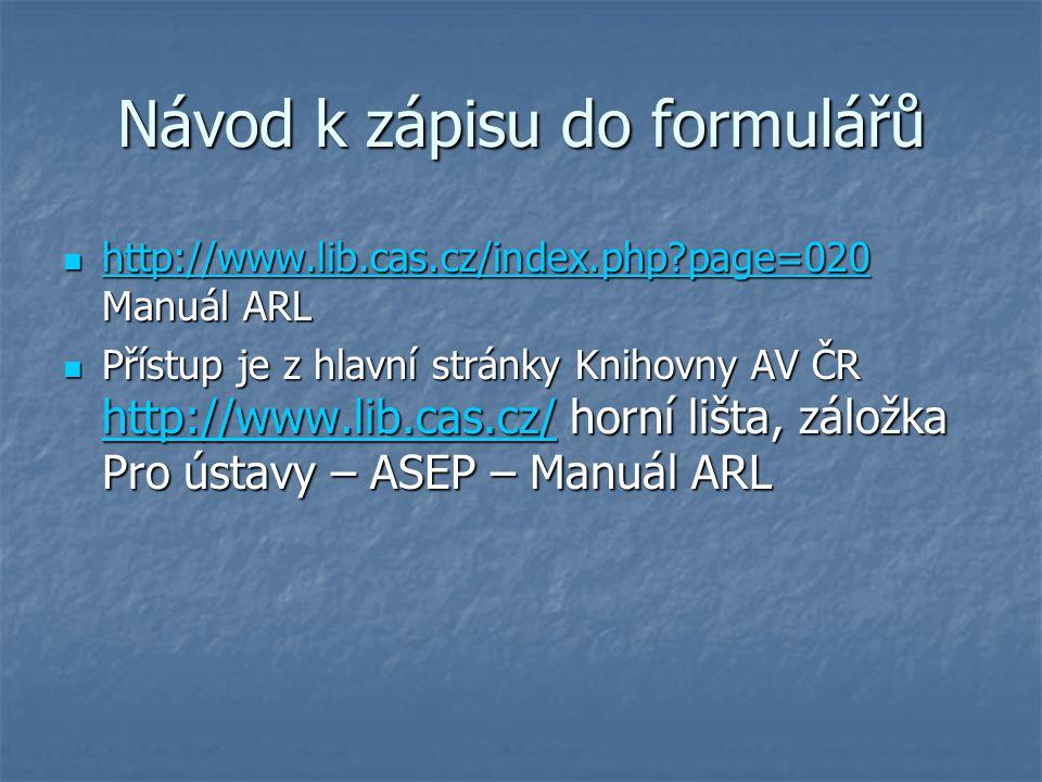 Návod k zápisu do formulářů http://www.lib.cas.cz/index.php?page=020 Manuál ARL http://www.lib.cas.cz/index.php?page=020 Manuál ARL http://www.lib.cas.cz/index.php?page=020 Přístup je z hlavní stránky Knihovny AV ČR http://www.lib.cas.cz/ horní lišta, záložka Pro ústavy – ASEP – Manuál ARL Přístup je z hlavní stránky Knihovny AV ČR http://www.lib.cas.cz/ horní lišta, záložka Pro ústavy – ASEP – Manuál ARL http://www.lib.cas.cz/