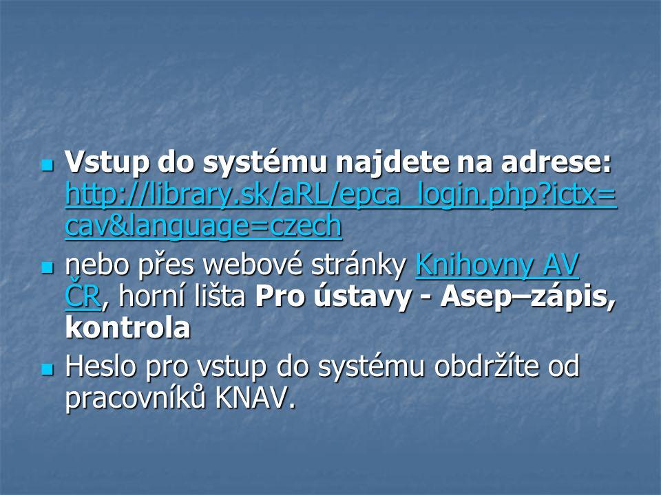Vstup do systému najdete na adrese: http://library.sk/aRL/epca_login.php?ictx= cav&language=czech Vstup do systému najdete na adrese: http://library.sk/aRL/epca_login.php?ictx= cav&language=czech http://library.sk/aRL/epca_login.php?ictx= cav&language=czech http://library.sk/aRL/epca_login.php?ictx= cav&language=czech nebo přes webové stránky Knihovny AV ČR, horní lišta Pro ústavy - Asep–zápis, kontrola nebo přes webové stránky Knihovny AV ČR, horní lišta Pro ústavy - Asep–zápis, kontrolaKnihovny AV ČRKnihovny AV ČR Heslo pro vstup do systému obdržíte od pracovníků KNAV.