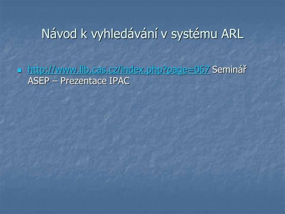 Návod k vyhledávání v systému ARL http://www.lib.cas.cz/index.php page=067 Seminář ASEP – Prezentace IPAC http://www.lib.cas.cz/index.php page=067 Seminář ASEP – Prezentace IPAC http://www.lib.cas.cz/index.php page=067
