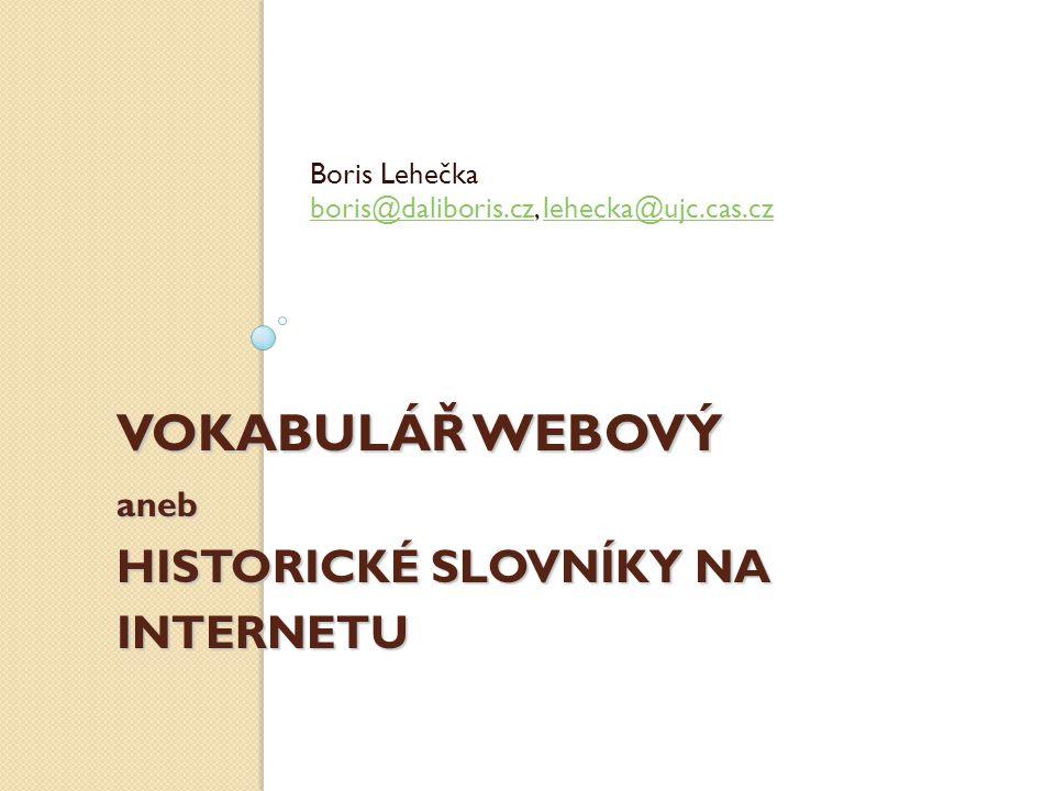 VOKABULÁŘ WEBOVÝ aneb HISTORICKÉ SLOVNÍKY NA INTERNETU Boris Lehečka boris@daliboris.czboris@daliboris.cz, lehecka@ujc.cas.czlehecka@ujc.cas.cz