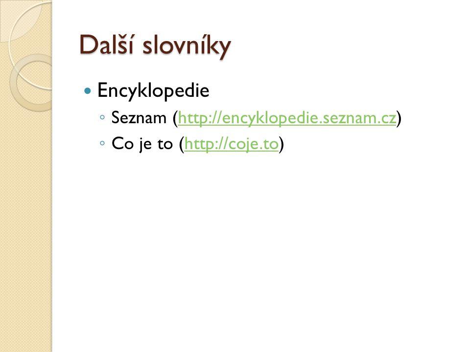 Další slovníky Encyklopedie ◦ Seznam (http://encyklopedie.seznam.cz)http://encyklopedie.seznam.cz ◦ Co je to (http://coje.to)http://coje.to