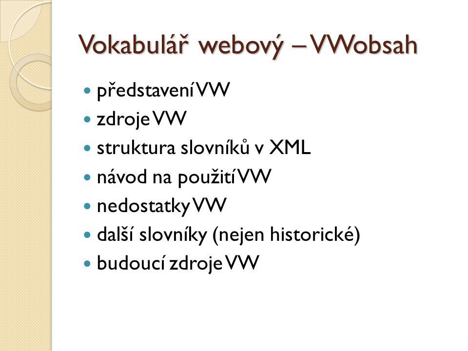 Vokabulář webový – VWobsah představení VW zdroje VW struktura slovníků v XML návod na použití VW nedostatky VW další slovníky (nejen historické) budoucí zdroje VW