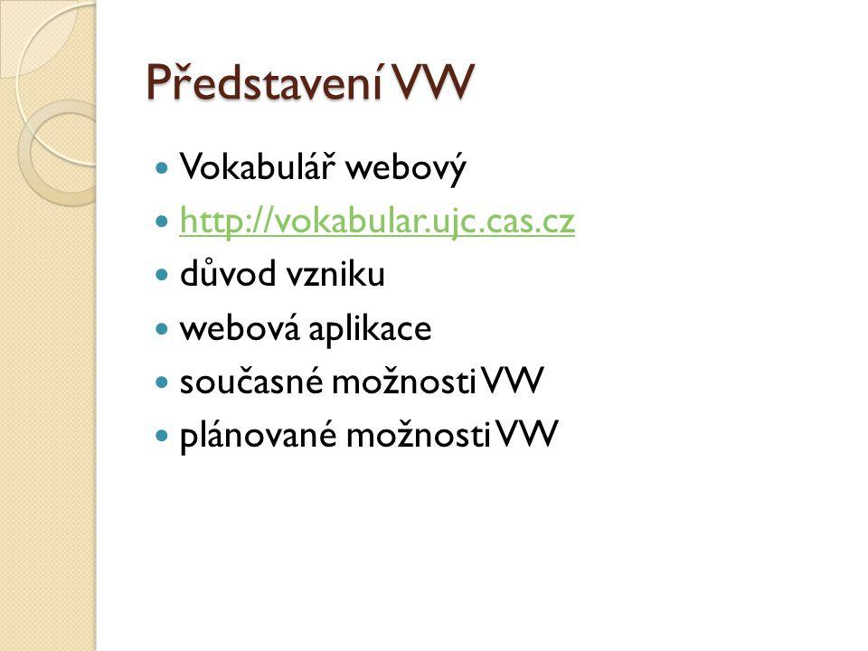 Představení VW Vokabulář webový http://vokabular.ujc.cas.cz důvod vzniku webová aplikace současné možnosti VW plánované možnosti VW