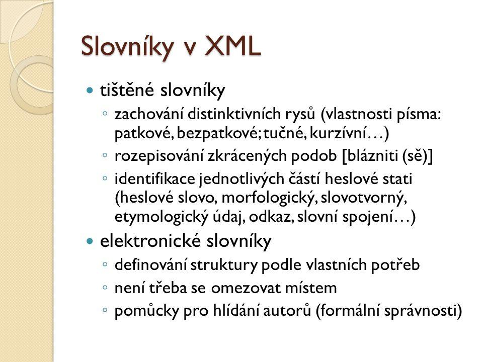 Slovníky v XML tištěné slovníky ◦ zachování distinktivních rysů (vlastnosti písma: patkové, bezpatkové; tučné, kurzívní…) ◦ rozepisování zkrácených podob [blázniti (sě)] ◦ identifikace jednotlivých částí heslové stati (heslové slovo, morfologický, slovotvorný, etymologický údaj, odkaz, slovní spojení…) elektronické slovníky ◦ definování struktury podle vlastních potřeb ◦ není třeba se omezovat místem ◦ pomůcky pro hlídání autorů (formální správnosti)