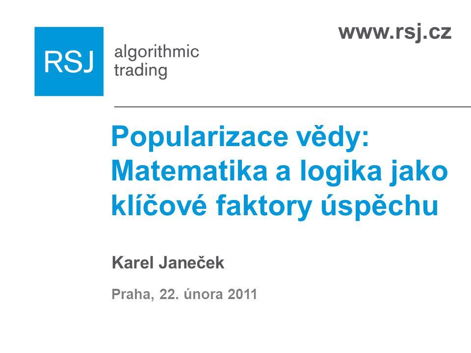 www.rsj.cz Popularizace vědy: Matematika a logika jako klíčové faktory úspěchu Karel Janeček Praha, 22.