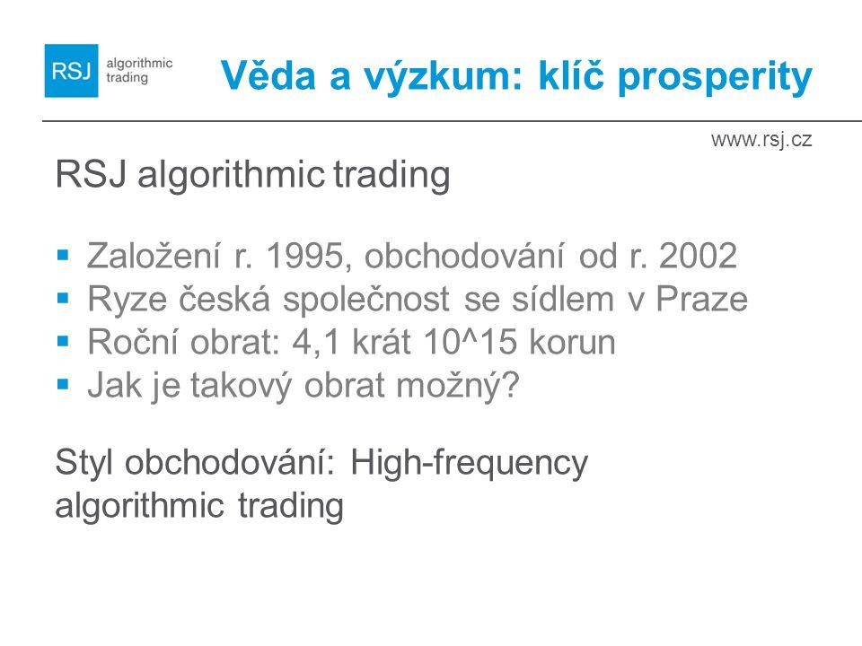 www.rsj.cz Věda a výzkum: klíč prosperity RSJ algorithmic trading  Založení r. 1995, obchodování od r. 2002  Ryze česká společnost se sídlem v Praze