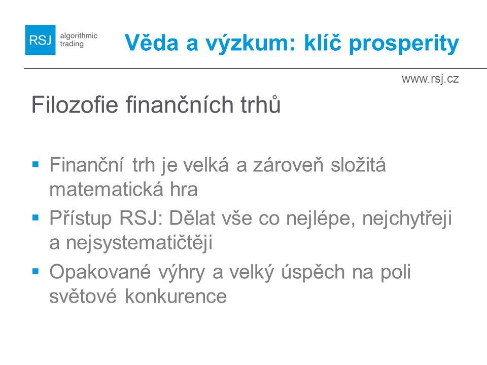 www.rsj.cz Věda a výzkum: klíč prosperity Filozofie finančních trhů  Finanční trh je velká a zároveň složitá matematická hra  Přístup RSJ: Dělat vše co nejlépe, nejchytřeji a nejsystematičtěji  Opakované výhry a velký úspěch na poli světové konkurence