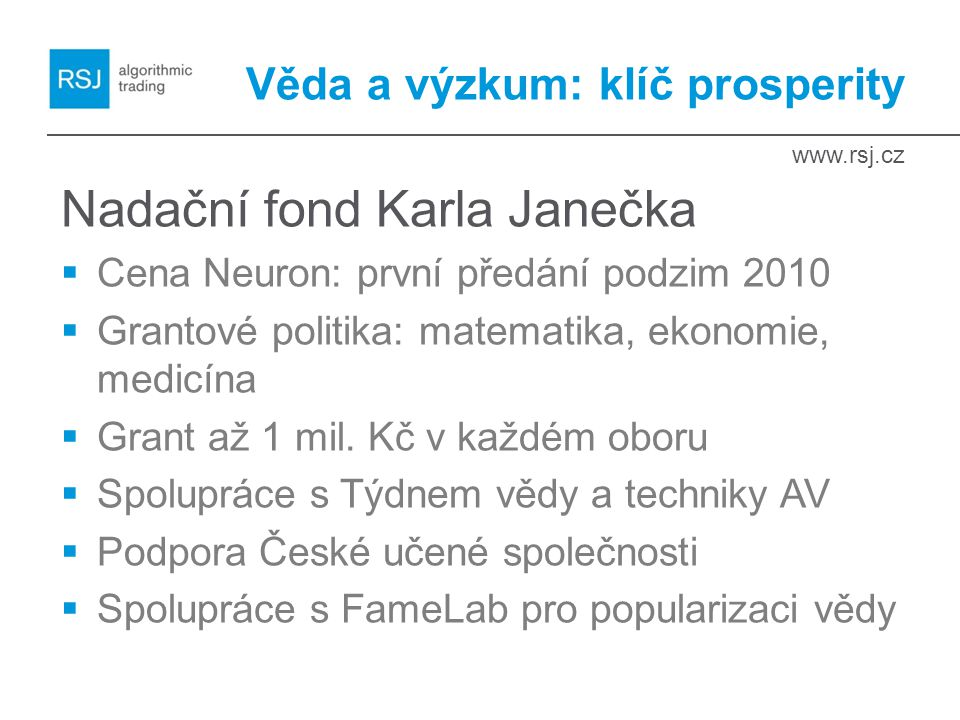 www.rsj.cz Věda a výzkum: klíč prosperity Nadační fond Karla Janečka  Cena Neuron: první předání podzim 2010  Grantové politika: matematika, ekonomie, medicína  Grant až 1 mil.