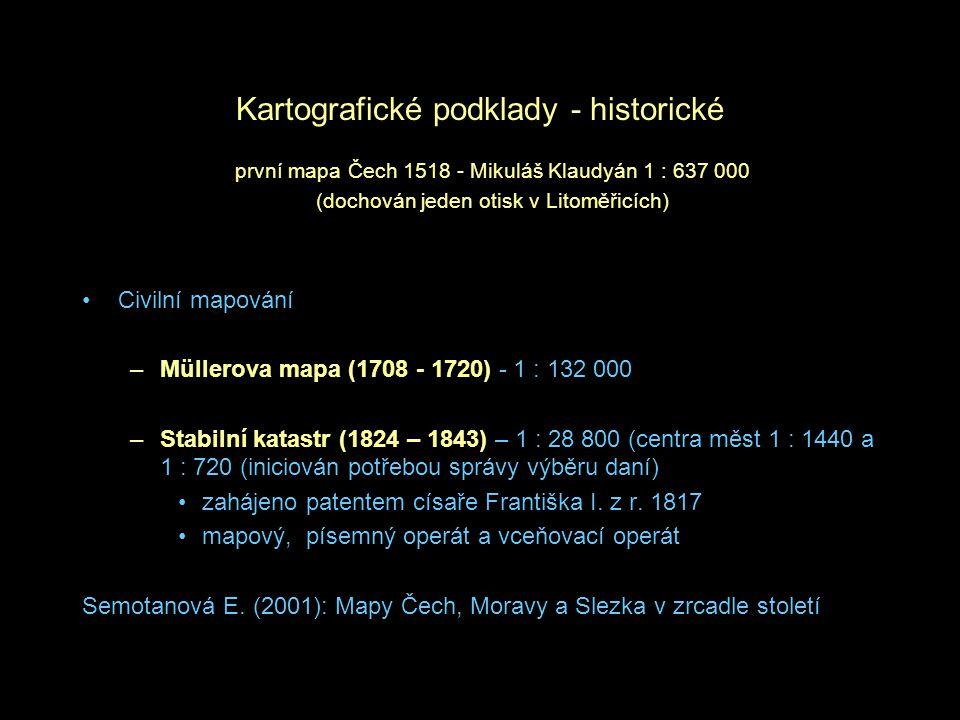 Kartografické podklady - historické Civilní mapování –Müllerova mapa (1708 - 1720) - 1 : 132 000 –Stabilní katastr (1824 – 1843) – 1 : 28 800 (centra měst 1 : 1440 a 1 : 720 (iniciován potřebou správy výběru daní) zahájeno patentem císaře Františka I.