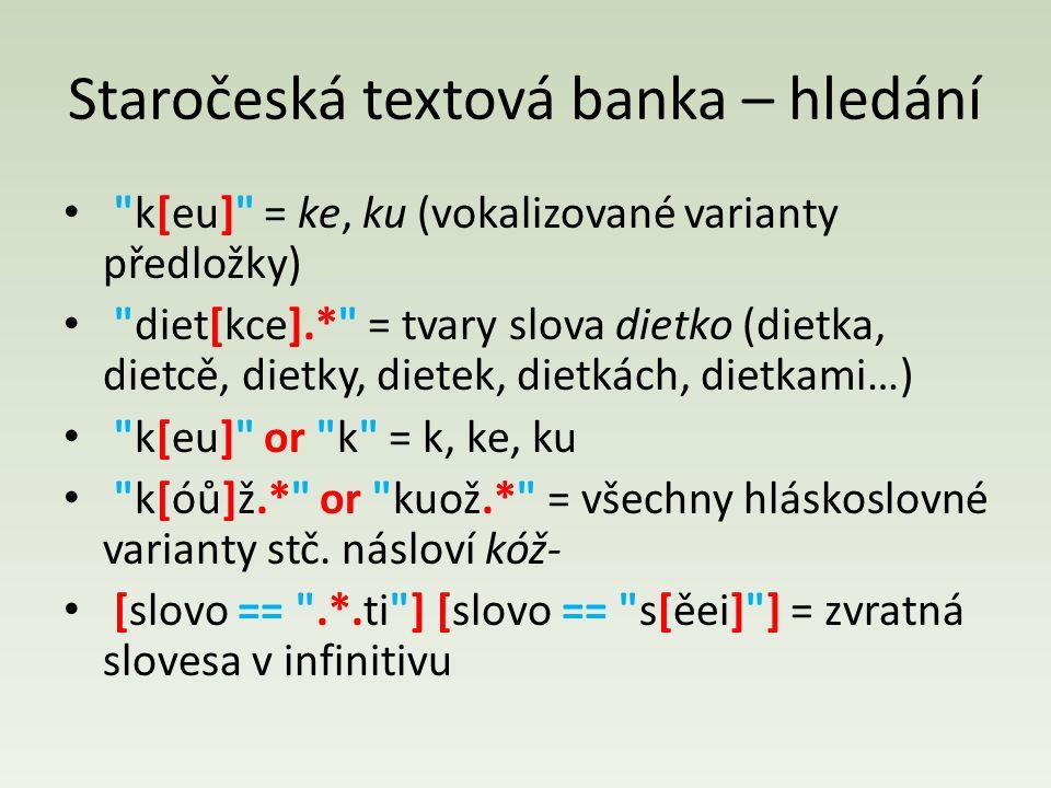 Staročeská textová banka – hledání k[eu] = ke, ku (vokalizované varianty předložky) diet[kce].* = tvary slova dietko (dietka, dietcě, dietky, dietek, dietkách, dietkami…) k[eu] or k = k, ke, ku k[óů]ž.* or kuož.* = všechny hláskoslovné varianty stč.