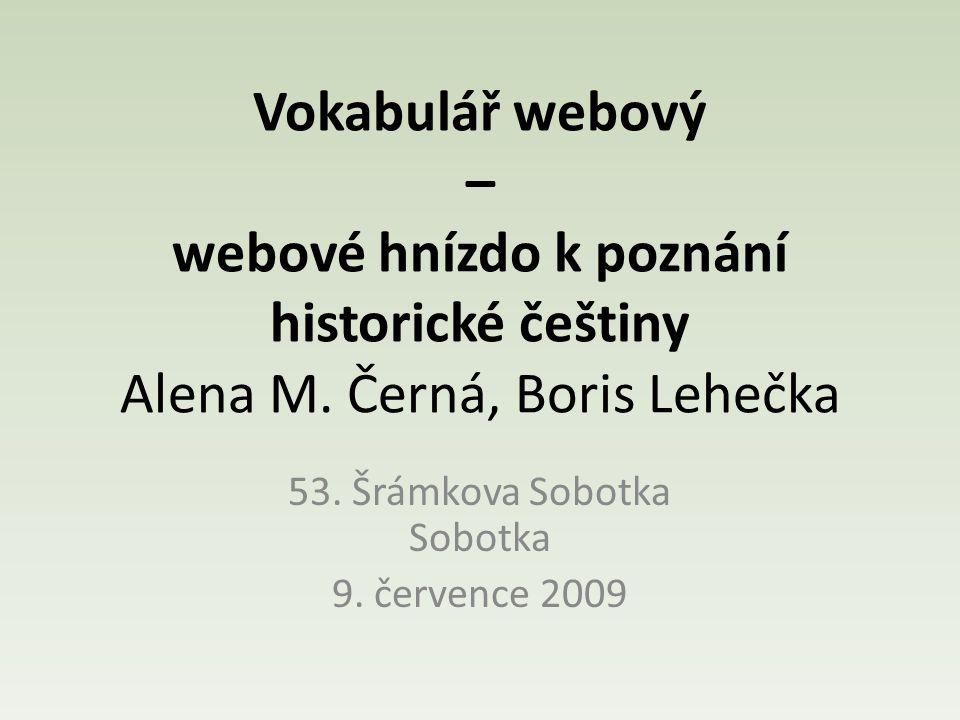 Vokabulář webový – webové hnízdo k poznání historické češtiny Alena M. Černá, Boris Lehečka 53. Šrámkova Sobotka Sobotka 9. července 2009