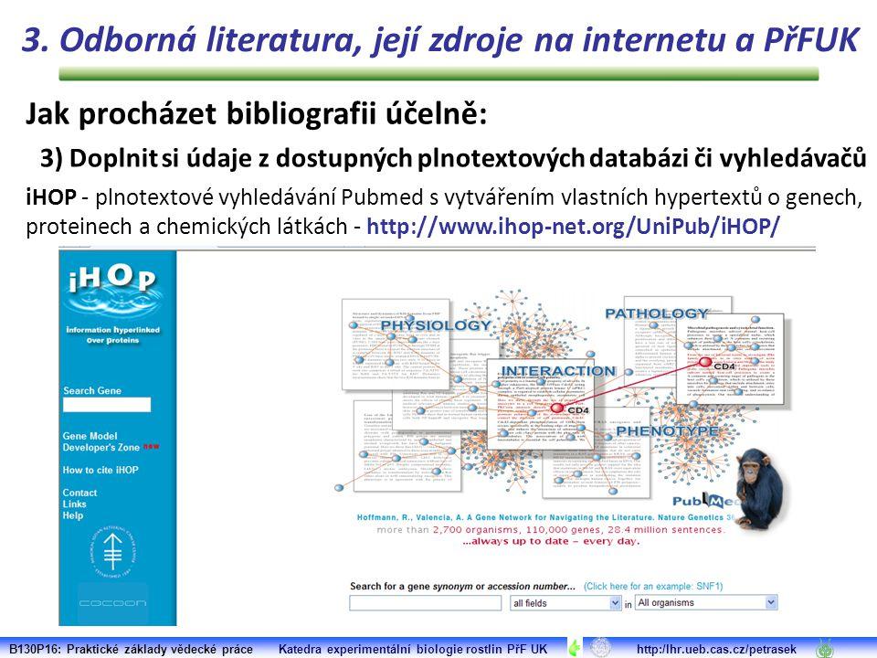B130P16: Praktické základy vědecké práce Katedra experimentální biologie rostlin PřF UK http:/lhr.ueb.cas.cz/petrasek iHOP - plnotextové vyhledávání Pubmed s vytvářením vlastních hypertextů o genech, proteinech a chemických látkách - http://www.ihop-net.org/UniPub/iHOP/ 3.
