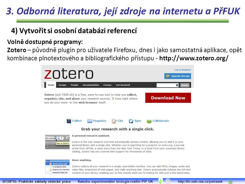 B130P16: Praktické základy vědecké práce Katedra experimentální biologie rostlin PřF UK http:/lhr.ueb.cas.cz/petrasek Volně dostupné programy: Zotero – původně plugin pro uživatele Firefoxu, dnes i jako samostatná aplikace, opět kombinace plnotextového a bibliografického přístupu - http://www.zotero.org/ 3.