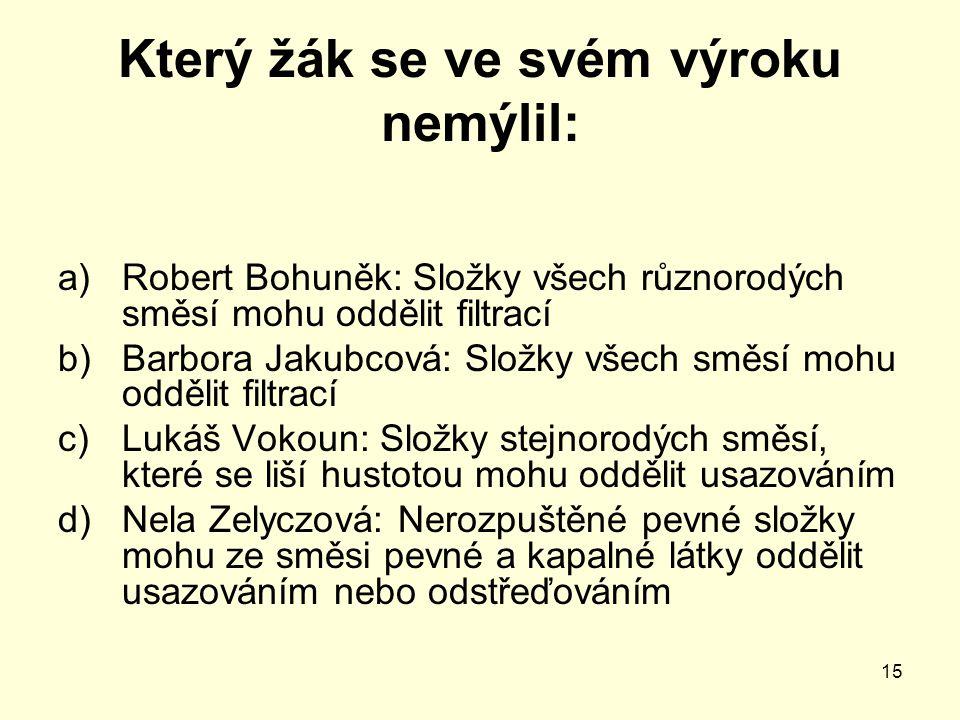 15 Který žák se ve svém výroku nemýlil: a)Robert Bohuněk: Složky všech různorodých směsí mohu oddělit filtrací b)Barbora Jakubcová: Složky všech směsí