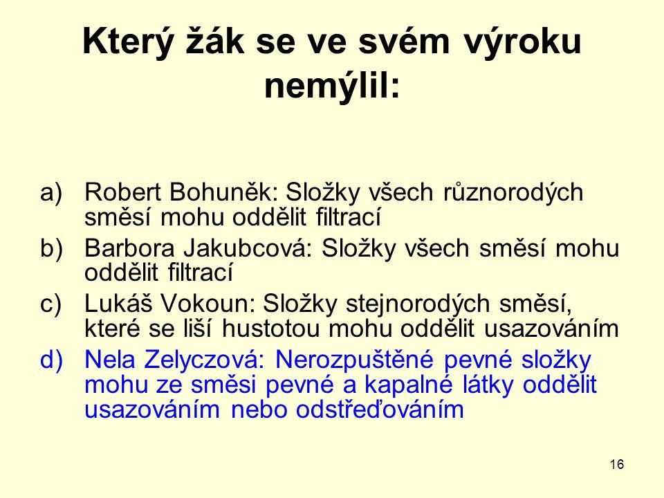 16 Který žák se ve svém výroku nemýlil: a)Robert Bohuněk: Složky všech různorodých směsí mohu oddělit filtrací b)Barbora Jakubcová: Složky všech směsí
