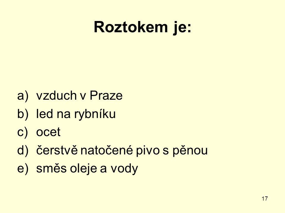 17 Roztokem je: a)vzduch v Praze b)led na rybníku c)ocet d)čerstvě natočené pivo s pěnou e)směs oleje a vody