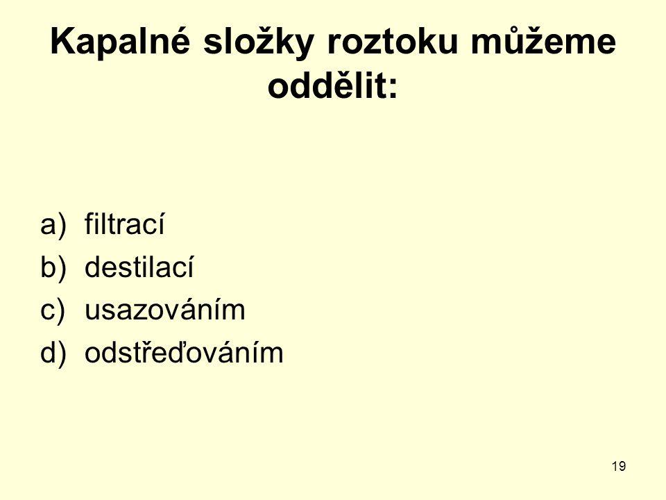 19 Kapalné složky roztoku můžeme oddělit: a)filtrací b)destilací c)usazováním d)odstřeďováním