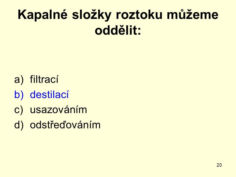 20 Kapalné složky roztoku můžeme oddělit: a)filtrací b)destilací c)usazováním d)odstřeďováním