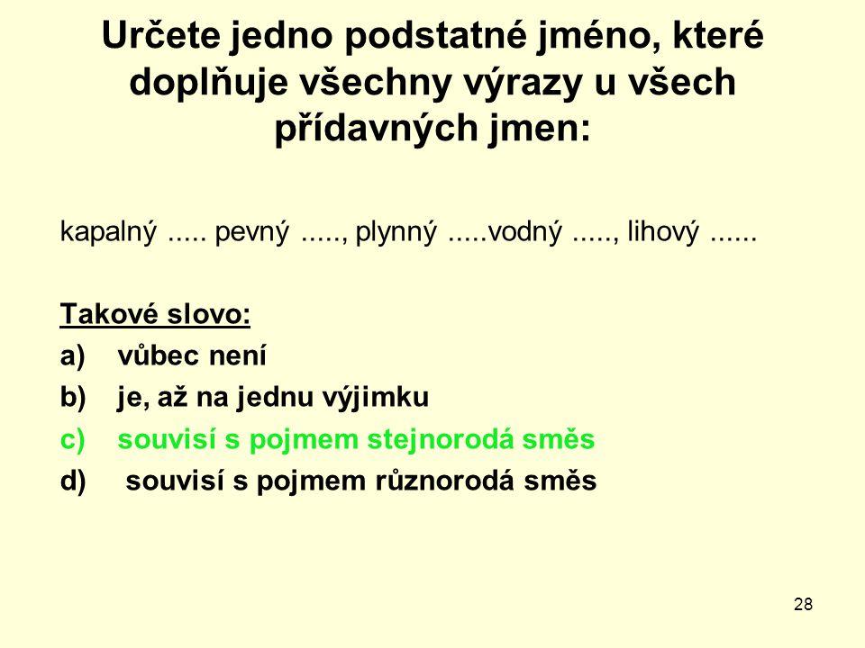 28 Určete jedno podstatné jméno, které doplňuje všechny výrazy u všech přídavných jmen: kapalný..... pevný....., plynný.....vodný....., lihový...... T