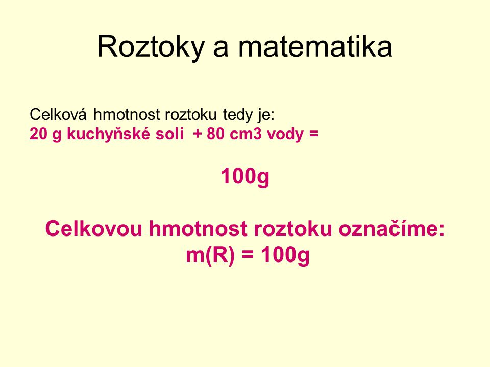 Roztoky a matematika Celková hmotnost roztoku tedy je: m(R) = 100g Uvažuj dále: Když je v těchto 100 g roztoku rozpuštěno 20g soli, kolika-procentní to bude roztok?