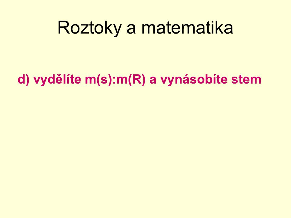 Roztoky a matematika Pro jistotu ještě jednou – vyber správnou variantu: Procentuální složení roztoku vyjádříme, když: a)vydělíte hmotnost rozpuštěné látky vydělíme celkovou hmotností roztoku a vynásobím stem b)vydělíte celkovou hmotnost roztoku vydělíme hmotností rozpuštěné látky a vynásobím stem.