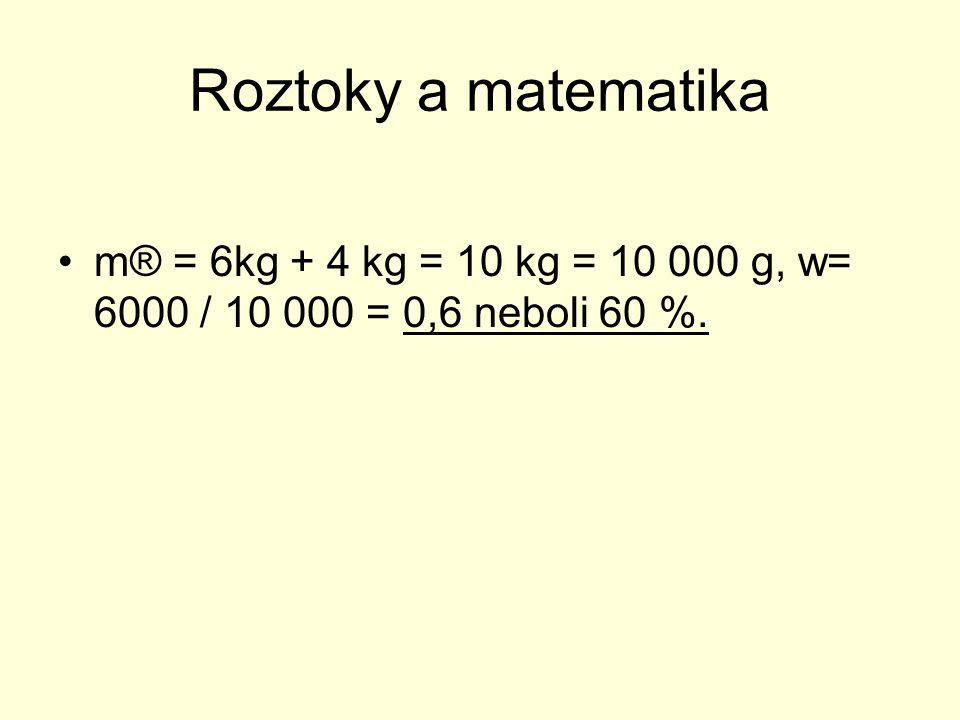 Roztoky a matematika Doplň chybějící údaje v tabulce: Hmotnost roztoku Hmotnostní zlomek Hmotnost rozpuštěné látky Hmotnost rozpou- štědla 100g5% 10g200g 15%30g 500g450g
