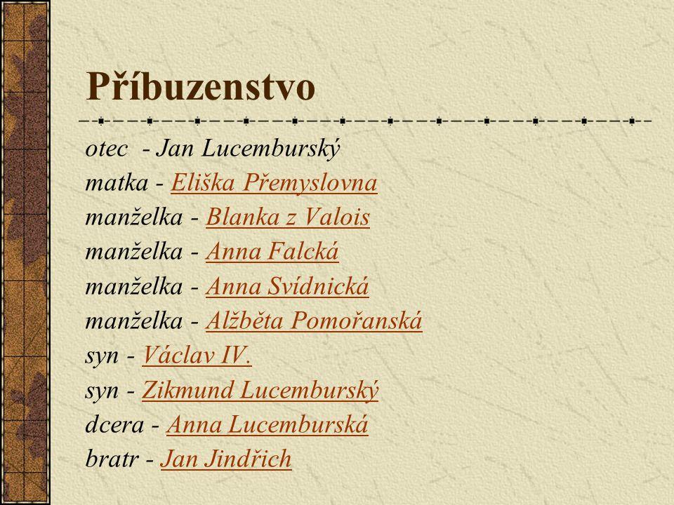 Příbuzenstvo otec - Jan Lucemburský matka - Eliška PřemyslovnaEliška Přemyslovna manželka - Blanka z ValoisBlanka z Valois manželka - Anna FalckáAnna