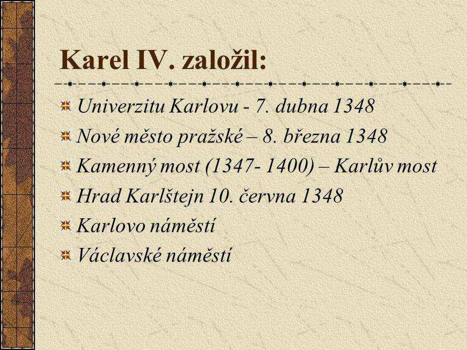 Karel IV. založil: Univerzitu Karlovu - 7. dubna 1348 Nové město pražské – 8. března 1348 Kamenný most (1347- 1400) – Karlův most Hrad Karlštejn 10. č