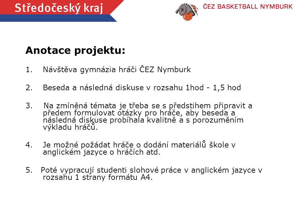 Anotace projektu: 1.Návštěva gymnázia hráči ČEZ Nymburk 2.Beseda a následná diskuse v rozsahu 1hod - 1,5 hod 3. Na zmíněná témata je třeba se s předst