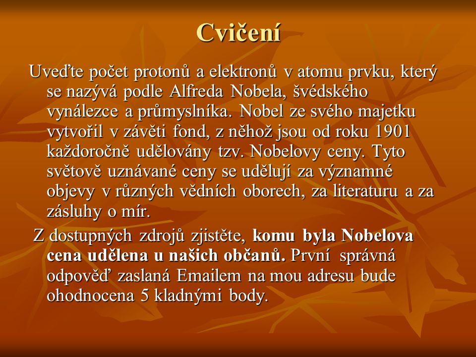 Cvičení Uveďte počet protonů a elektronů v atomu prvku, který se nazývá podle Alfreda Nobela, švédského vynálezce a průmyslníka. Nobel ze svého majetk
