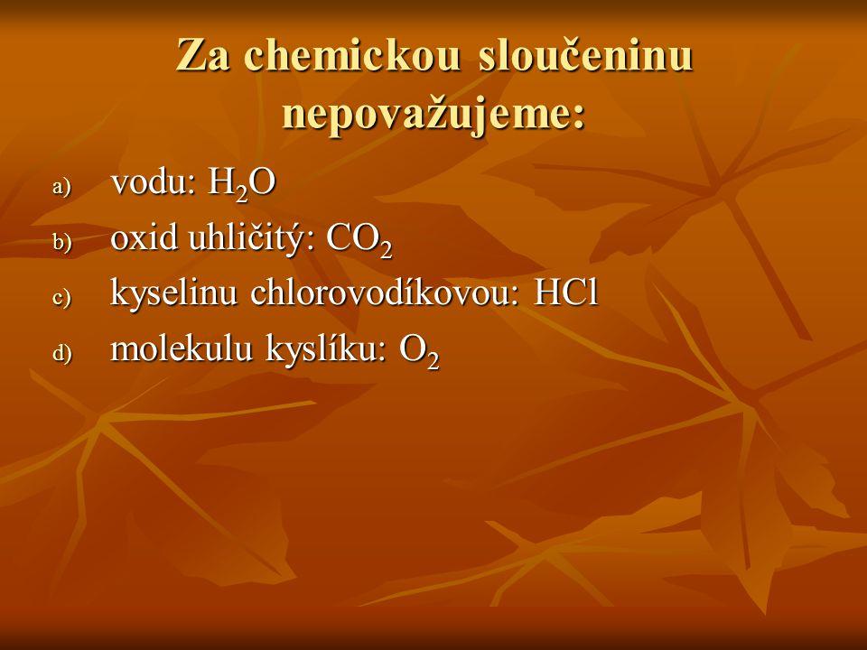 Za chemickou sloučeninu nepovažujeme: a) vodu: H 2 O b) oxid uhličitý: CO 2 c) kyselinu chlorovodíkovou: HCl d) molekulu kyslíku: O 2