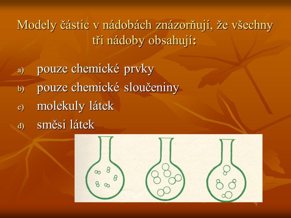 Modely částic v nádobách znázorňují, že všechny tři nádoby obsahují: a) pouze chemické prvky b) pouze chemické sloučeniny c) molekuly látek d) směsi l