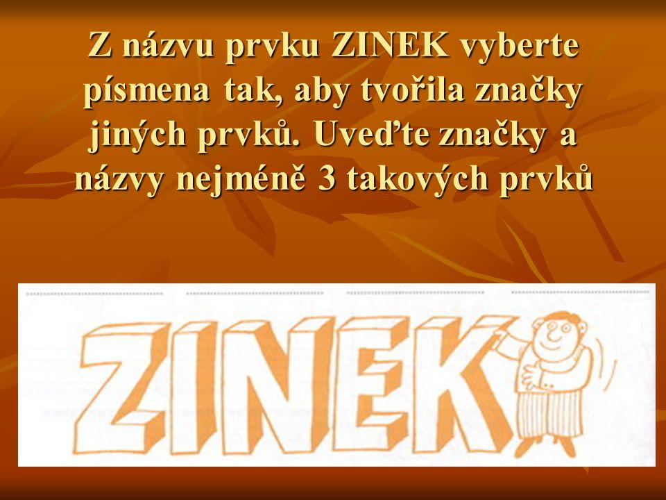 Z názvu prvku ZINEK vyberte písmena tak, aby tvořila značky jiných prvků. Uveďte značky a názvy nejméně 3 takových prvků
