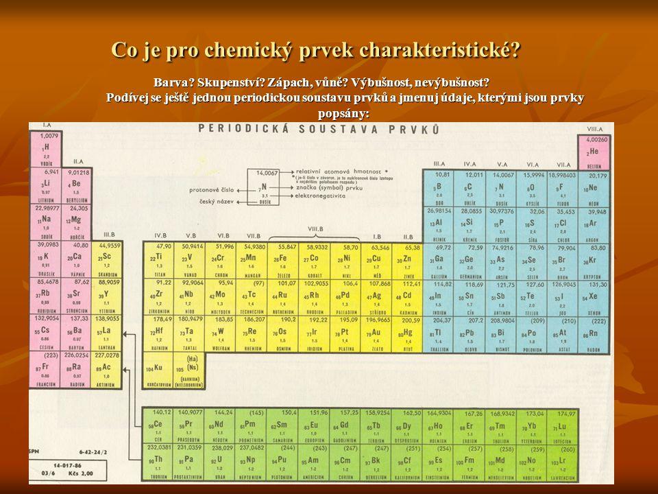 Co je pro chemický prvek charakteristické? Barva? Skupenství? Zápach, vůně? Výbušnost, nevýbušnost? Podívej se ještě jednou periodickou soustavu prvků