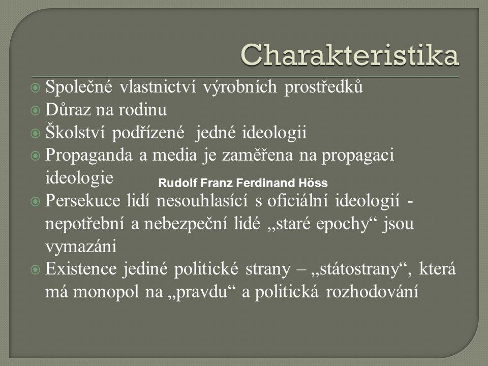 """ Společné vlastnictví výrobních prostředků  Důraz na rodinu  Školství podřízené jedné ideologii  Propaganda a media je zaměřena na propagaci ideologie  Persekuce lidí nesouhlasící s oficiální ideologií - nepotřební a nebezpeční lidé """"staré epochy jsou vymazáni  Existence jediné politické strany – """"státostrany , která má monopol na """"pravdu a politická rozhodování Rudolf Franz Ferdinand Höss"""