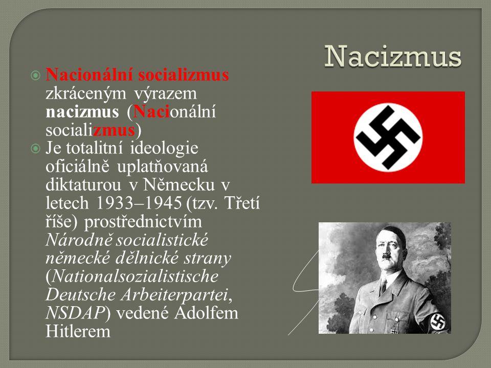  Nacionální socializmus zkráceným výrazem nacizmus (Nacionální socializmus)  Je totalitní ideologie oficiálně uplatňovaná diktaturou v Německu v letech 1933–1945 (tzv.