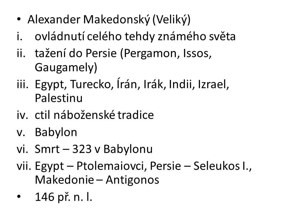 Alexander Makedonský (Veliký) i.ovládnutí celého tehdy známého světa ii.tažení do Persie (Pergamon, Issos, Gaugamely) iii.Egypt, Turecko, Írán, Irák,